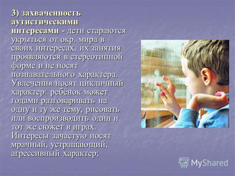 3) захваченность аутистическими интересами - дети стараются укрыться от окр. мира в своих интересах, их занятия проявляются в стереотипной форме и не носят познавательного характера. Увлечения носят цикличный характер: ребёнок может годами разговарив
