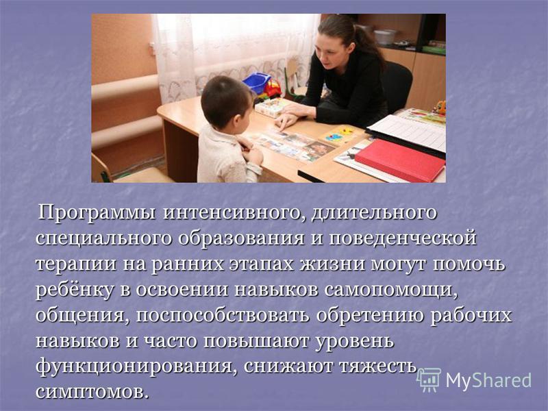 Программы интенсивного, длительного специального образования и поведенческой терапии на ранних этапах жизни могут помочь ребёнку в освоении навыков самопомощи, общения, поспособствовать обретению рабочих навыков и часто повышают уровень функционирова