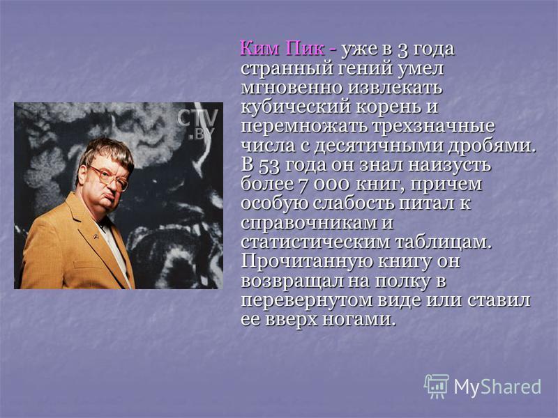 Ким Пик - уже в 3 года странный гений умел мгновенно извлекать кубический корень и перемножать трехзначные числа с десятичными дробями. В 53 года он знал наизусть более 7 000 книг, причем особую слабость питал к справочникам и статистическим таблицам