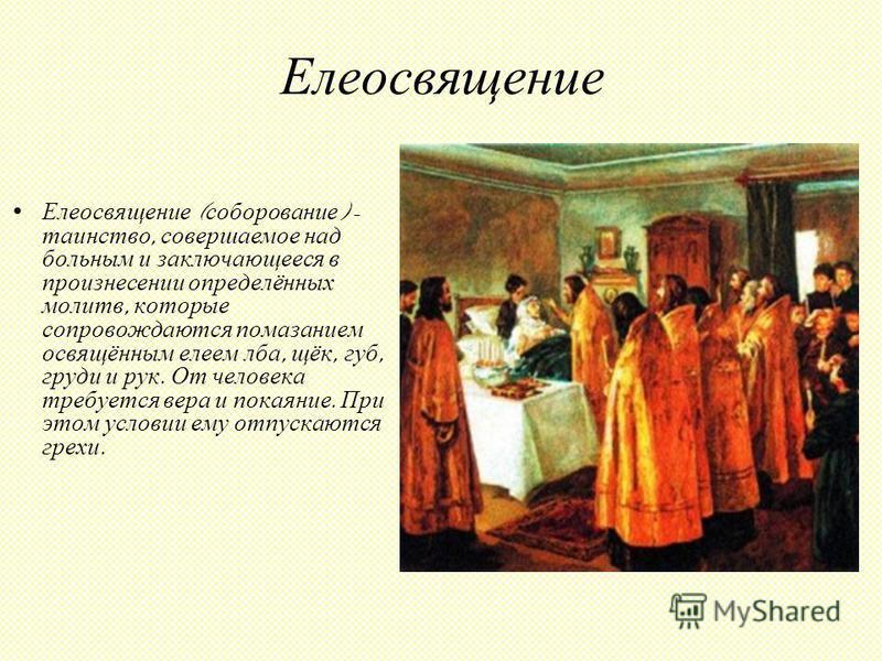 Елеосвящение Елеосвящение ( соборование ) - таинство, совершаемое над больным и заключающееся в произнесении определённых молитв, которые сопровождаются помазанием освящённым елеем лба, щёк, губ, груди и рук. От человека требуется вера и покаяние. Пр