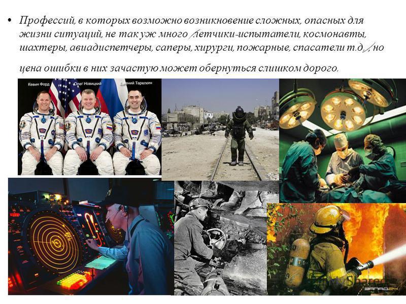 Профессий, в которых возможно возникновение сложных, опасных для жизни ситуаций, не так уж много ( летчики - испытатели, космонавты, шахтеры, авиадиспетчеры, саперы, хирурги, пожарные, спасатели т. д.), но цена ошибки в них зачастую может обернуться