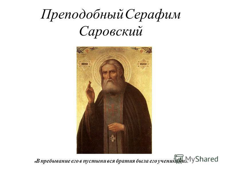 Преподобный Серафим Саровский « В пребывание его в пустыни вся братия была его учениками ».