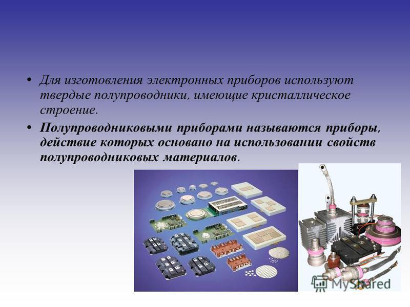 Для изготовления электронных приборов используют твердые полупроводники, имеющие кристаллическое строение. Полупроводниковыми приборами называются приборы, действие которых основано на использовании свойств полупроводниковых материалов.