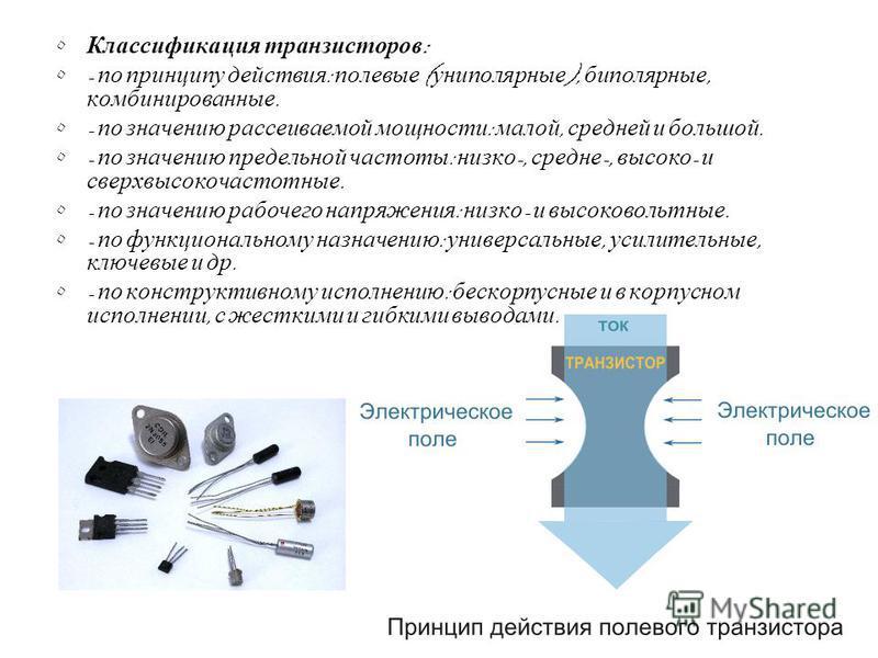 Классификация транзисторов : - по принципу действия : полевые ( униполярные ), биполярные, комбинированные. - по значению рассеиваемой мощности : малой, средней и большой. - по значению предельной частоты : низко -, средне -, высоко - и сверхвысокоча
