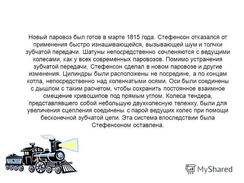 Новый паровоз был готов в марте 1815 года. Стефенсон отказался от применения быстро изнашивающейся, вызывающей шум и толчки зубчатой передачи. Шатуны непосредственно сочленяются с ведущими колесами, как у всех современных паровозов. Помимо устранения