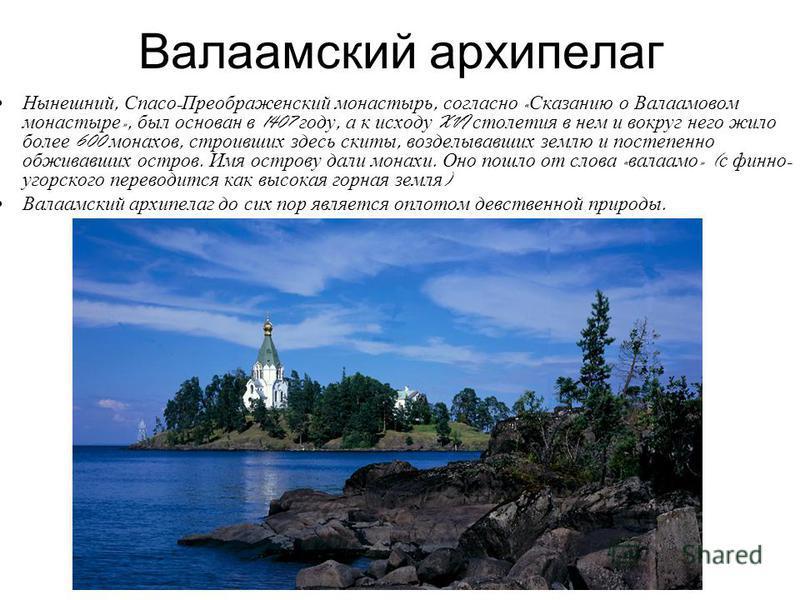 Валаамский архипелаг Нынешний, Спасо - Преображенский монастырь, согласно « Сказанию о Валаамовом монастыре », был основан в 1407 году, а к исходу XVI столетия в нем и вокруг него жило более 600 монахов, строивших здесь скиты, возделывавших землю и п