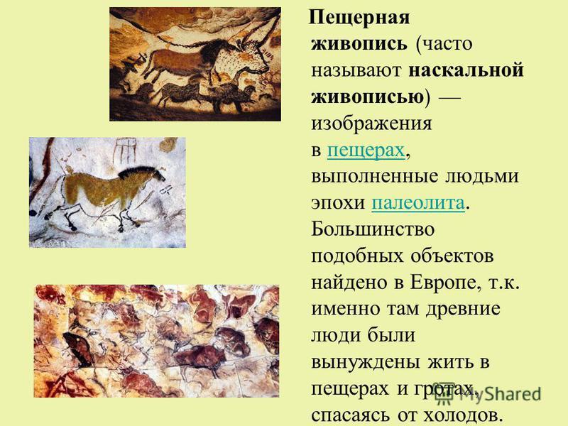 Пещерная живопись ( часто называют наскальной живописью ) изображения в пещерах, выполненные людьми эпохи палеолита. Большинство подобных объектов найдено в Европе, т. к. именно там древние люди были вынуждены жить в пещерах и гротах, спасаясь от хол
