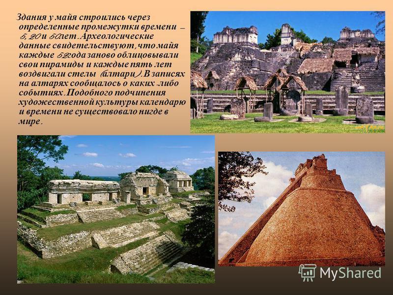 Здания у майя строились через определенные промежутки времени 5, 20 и 50 лет. Археологические данные свидетельствуют, что майя каждые 52 года заново облицовывали свои пирамиды и каждые пять лет воздвигали стелы ( алтари ). В записях на алтарях сообща