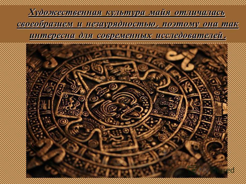 Художественная культура майя отличалась своеобразием и незаурядностью, поэтому она так интересна для современных исследователей.