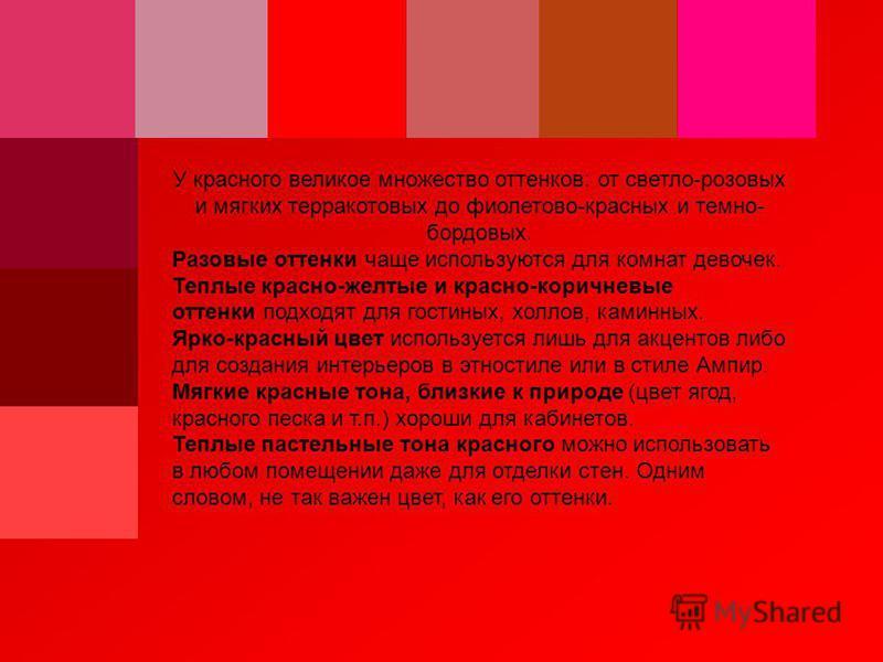 У красного великое множество оттенков: от светло-розовых и мягких терракотовых до фиолетово-красных и темно- бордовых. Разовые оттенки чаще используются для комнат девочек. Теплые красно-желтые и красно-коричневые оттенки подходят для гостиных, холло