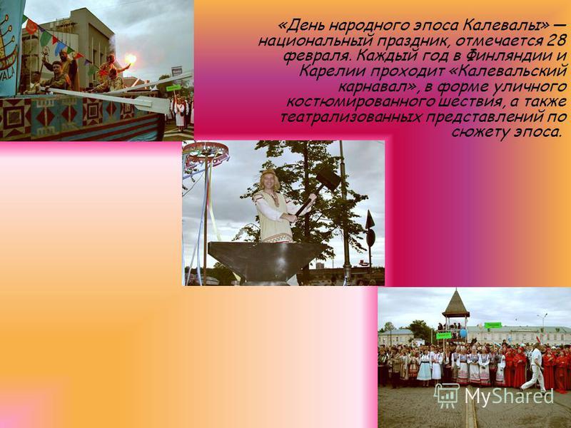 «День народного эпоса Калевалы» национальный праздник, отмечается 28 февраля. Каждый год в Финляндии и Карелии проходит «Калевальский карнавал», в форме уличного костюмированного шествия, а также театрализованных представлений по сюжету эпоса.
