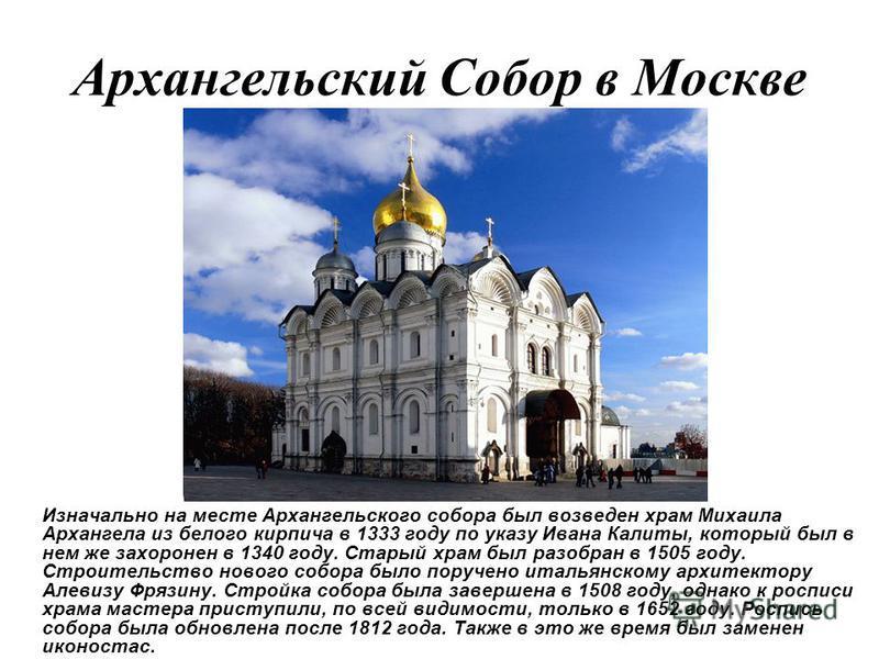 Архангельский Собор в Москве Изначально на месте Архангельского собора был возведен храм Михаила Архангела из белого кирпича в 1333 году по указу Ивана Калиты, который был в нем же захоронен в 1340 году. Старый храм был разобран в 1505 году. Строител
