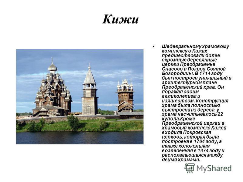 Кижи Шедевральному храмовому комплексу в Кижах предшествовали более скромные деревянные церкви Преображенье Спасово и Покров Святой Богородицы. В 1714 году был построен уникальный в архитектурном плане Преображенский храм. Он поражал своим великолепи