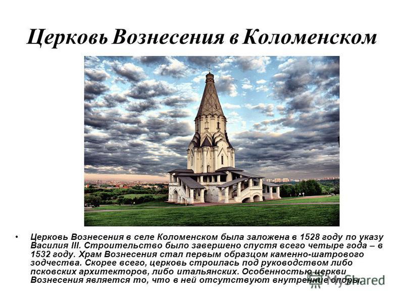 Церковь Вознесения в Коломенском Церковь Вознесения в селе Коломенском была заложена в 1528 году по указу Василия III. Строительство было завершено спустя всего четыре года – в 1532 году. Храм Вознесения стал первым образцом каменно-шатрового зодчест