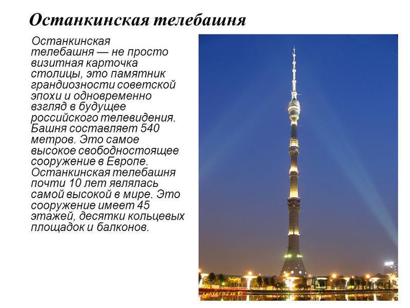 Останкинская телебашня Останкинская телебашня не просто визитная карточка столицы, это памятник грандиозности советской эпохи и одновременно взгляд в будущее российского телевидения. Башня составляет 540 метров. Это самое высокое свободностоящее соор