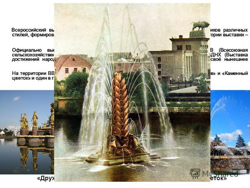 ВДНХ (ВВЦ) Всероссийский выставочный центр - уникальный ансамбль архитектурных памятников различных стилей, формировавшийся на протяжении десятилетий ещё при СССР. Размер территории выставки – 2375 тыс.кв.м. Официально выставка была открыта в 1939 го