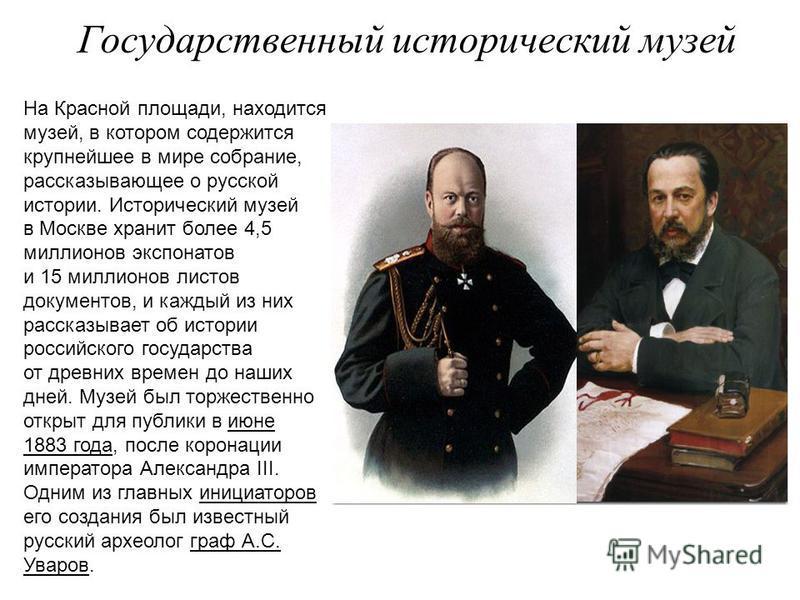 Государственный исторический музей На Красной площади, находится музей, в котором содержится крупнейшее в мире собрание, рассказывающее о русской истории. Исторический музей в Москве хранит более 4,5 миллионов экспонатов и 15 миллионов листов докумен