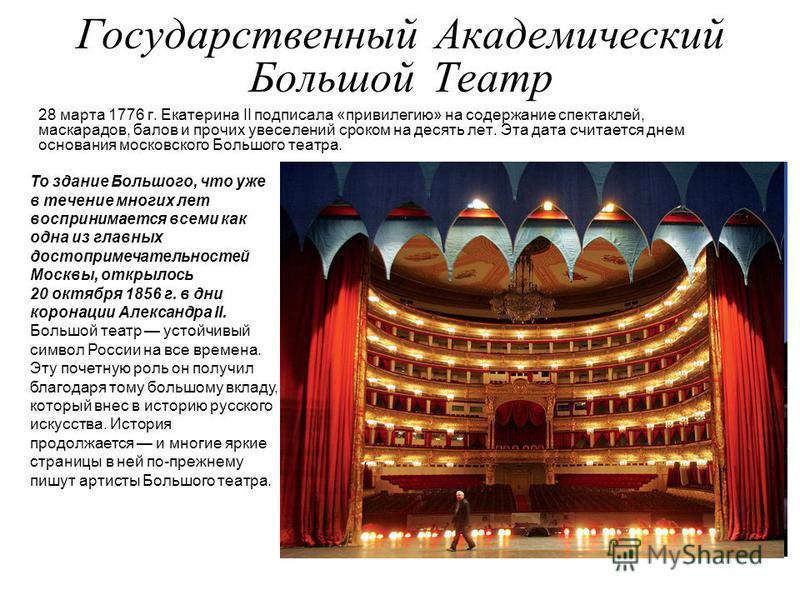 Государственный Академический Большой Театр 28 марта 1776 г. Екатерина II подписала «привилегию» на содержание спектаклей, маскарадов, балов и прочих увеселений сроком на десять лет. Эта дата считается днем основания московского Большого театра. То з