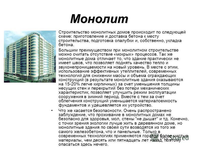 Монолит Строительство монолитных домов происходит по следующей схеме: приготовление и доставка бетона к месту строительства, подготовка опалубки и, собственно, укладка бетона. Большим преимуществом при монолитном строительстве можно считать отсутстви