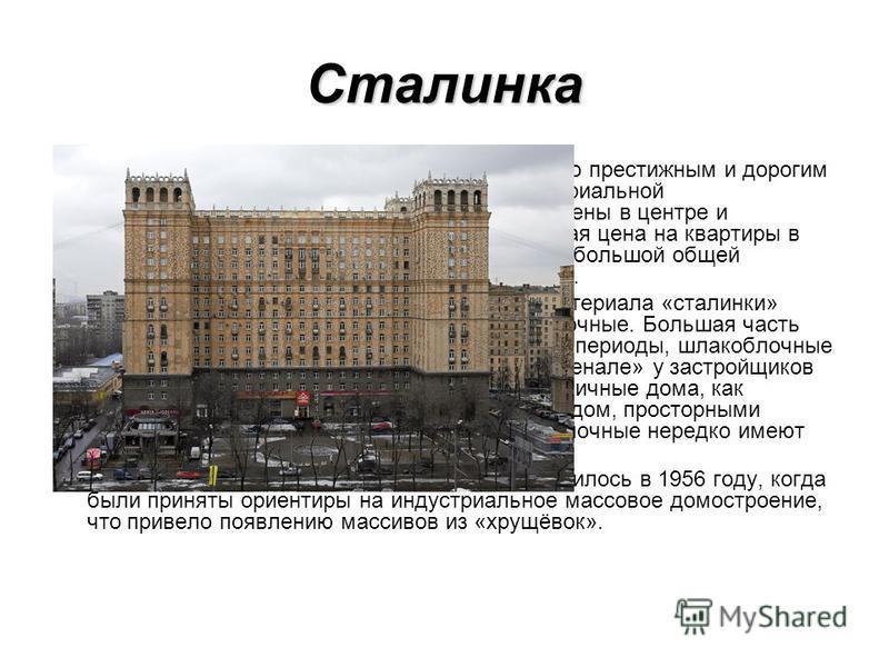 Сталинка «Сталинки» и по сей день остаются достаточно престижным и дорогим жильем. Это связано, прежде всего, с территориальной расположенностью: как правило они расположены в центре и прилегающих к центру районах. Так же, высокая цена на квартиры в