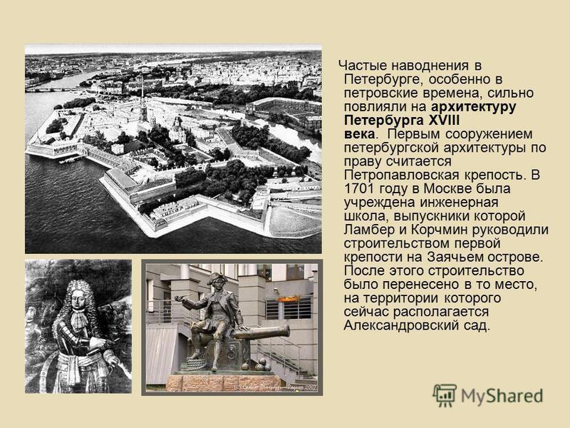 Частые наводнения в Петербурге, особенно в петровские времена, сильно повлияли на архитектуру Петербурга XVIII века. Первым сооружением петербургской архитектуры по праву считается Петропавловская крепость. В 1701 году в Москве была учреждена инженер