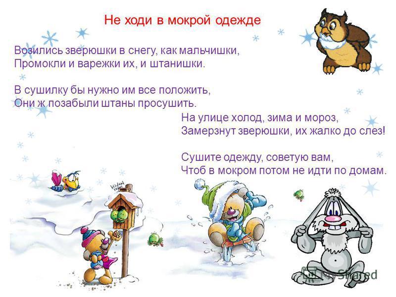 Возились зверюшки в снегу, как мальчишки, Промокли и варежки их, и штанишки. В сушилку бы нужно им все положить, Они ж позабыли штаны просушить. Не ходи в мокрой одежде На улице холод, зима и мороз, Замерзнут зверюшки, их жалко до слез! Сушите одежду