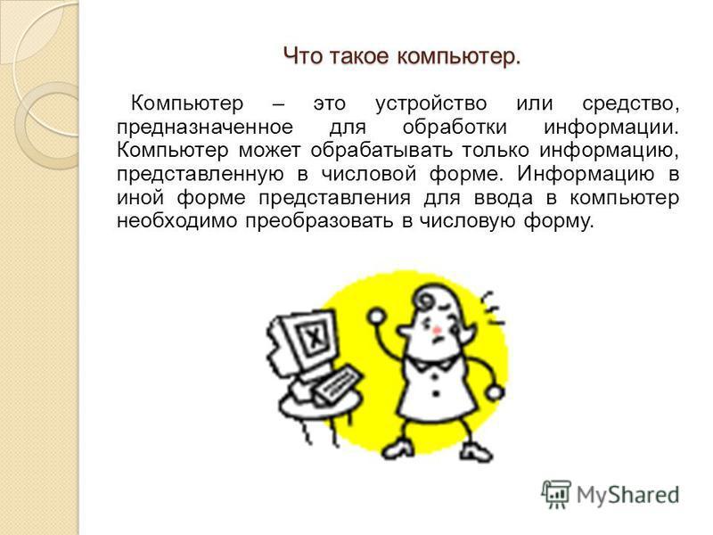 Что такое компьютер. Компьютер – это устройство или средство, предназначенное для обработки информации. Компьютер может обрабатывать только информацию, представленную в числовой форме. Информацию в иной форме представления для ввода в компьютер необх