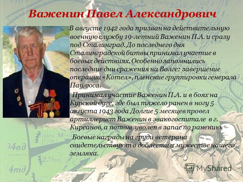 Белоусов Николай Ильич В 18 лет добровольцем ушел на фронт. Его боевой путь начался в лесах под Ленинградом. За 19 дней окружения лично взорвал 2 фашистских эшелона. После выхода из окружения бойцов отправили на переформирование под Москву, а оттуда