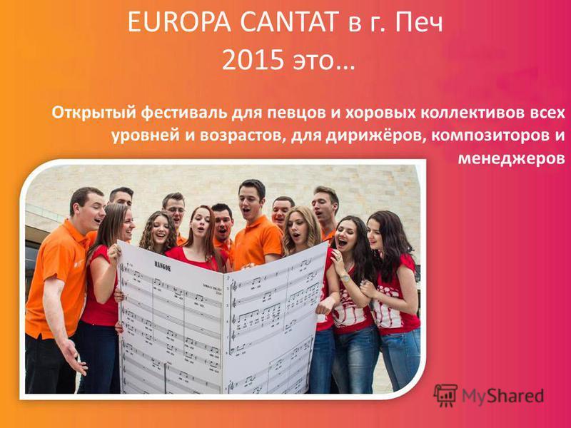 EUROPA CANTAT в г. Печ 2015 это… Открытый фестиваль для певцов и хоровых коллективов всех уровней и возрастов, для дирижёров, композиторов и менеджеров