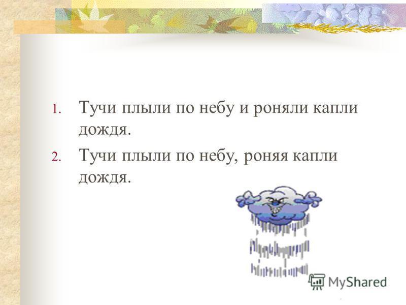 1. Тучи плыли по небу и роняли капли дождя. 2. Тучи плыли по небу, роняя капли дождя.