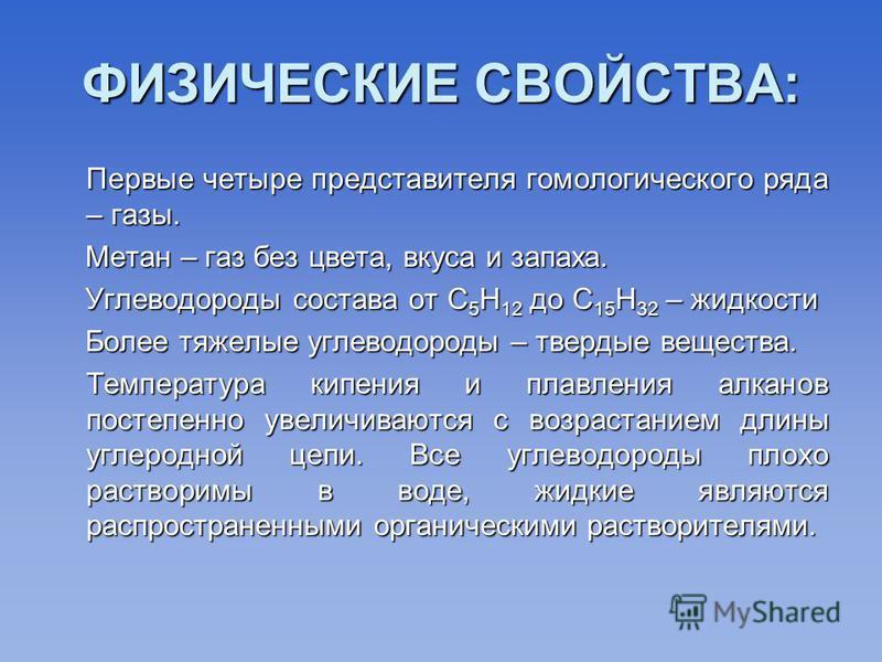 ФИЗИЧЕСКИЕ СВОЙСТВА: Первые четыре представителя гомологического ряда – газы. Первые четыре представителя гомологического ряда – газы. Метан – газ без цвета, вкуса и запаха. Метан – газ без цвета, вкуса и запаха. Углеводороды состава от С 5 Н 12 до С