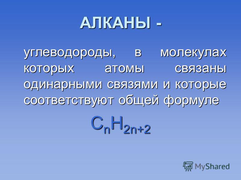 АЛКАНЫ - углеводороды, в молекулах которых атомы связаны одинарными связями и которые соответствуют общей формуле углеводороды, в молекулах которых атомы связаны одинарными связями и которые соответствуют общей формуле С n Н 2n+2