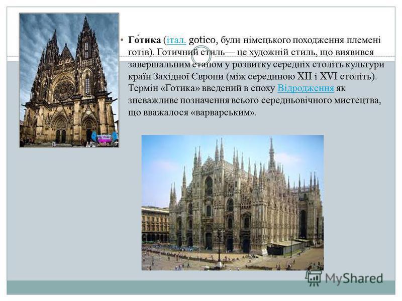 Готика (італ. gotico, були німецького походження племені готів). Готичний стиль це художній стиль, що виявився завершальним етапом у розвитку середніх століть культури країн Західної Європи (між серединою XII і XVI століть). Термін «Готика» введений