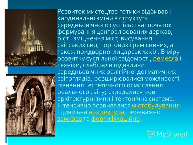 Розвиток мистецтва готики відбивав і кардинальні зміни в структурі середньовічного суспільства: початок формування централізованих держав, ріст і зміцнення міст, висування світських сил, торгових і ремісничих, а також придворно-лицарських кіл. В міру