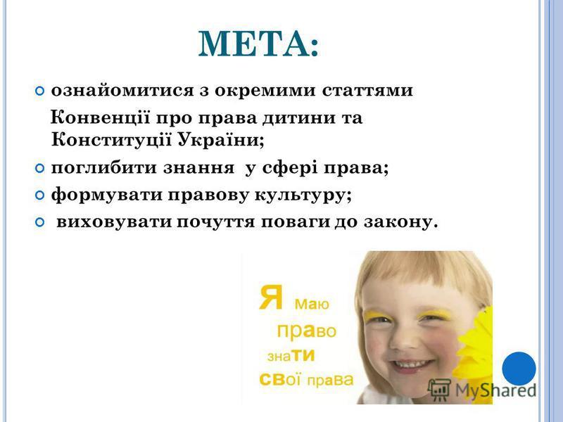 МЕТА: ознайомитися з окремими статтями Конвенції про права дитини та Конституції України; поглибити знання у сфері права; формувати правову культуру; виховувати почуття поваги до закону.