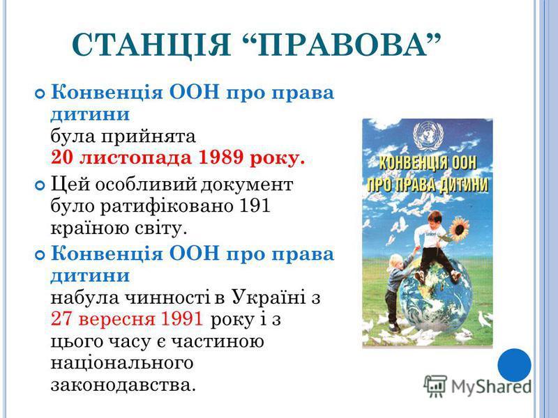 СТАНЦІЯ ПРАВОВА Конвенція ООН про права дитини була прийнята 20 листопада 1989 року. Цей особливий документ було ратифіковано 191 країною світу. Конвенція ООН про права дитини набула чинності в Україні з 27 вересня 1991 року і з цього часу є частиною