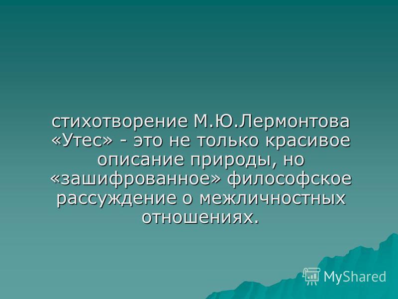 стихотворение М.Ю.Лермонтова «Утес» - это не только красивое описание природы, но «зашифрованное» философское рассуждение о межличностных отношениях.