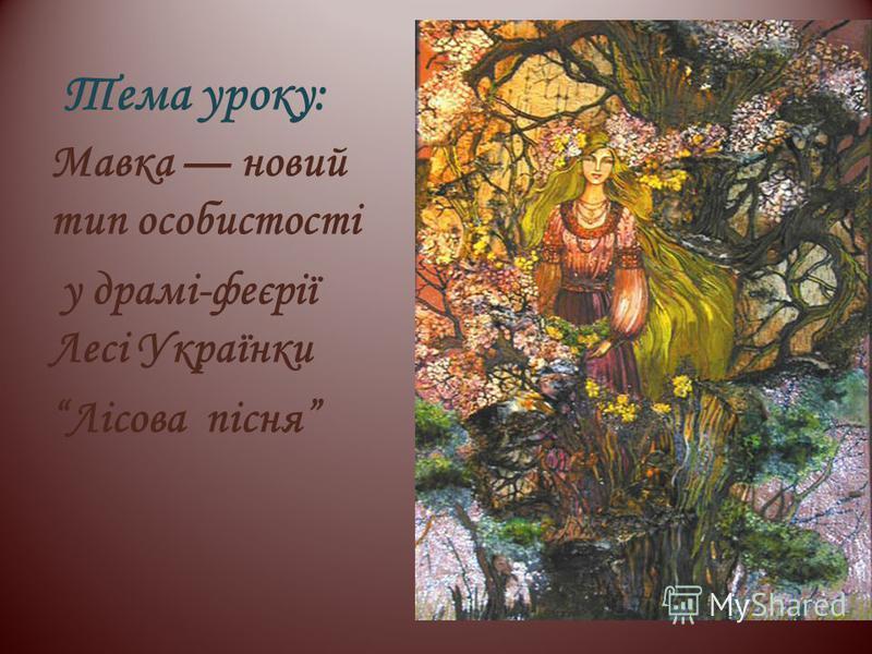 Тема уроку: Мавка новий тип особистості у драмі-феєрії Лесі Українки Лісова пісня