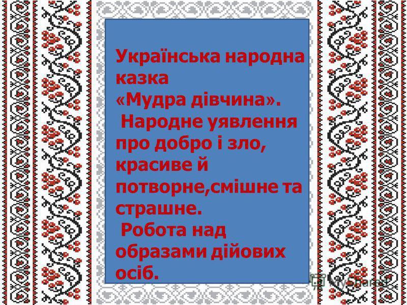Українська народна казка « Мудра дівчина ». Народне уявлення про добро і зло, красиве й потворне,смішне та страшне. Робота над образами дійових осіб.