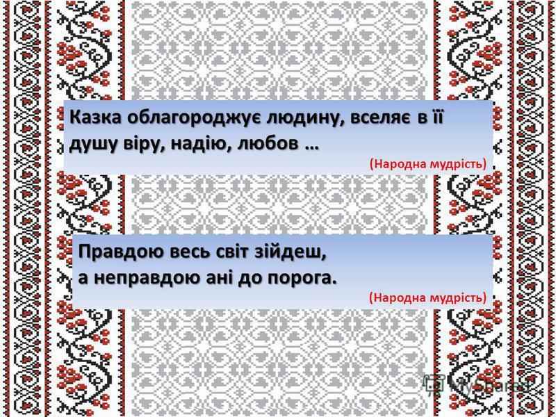 Казка облагороджує людину, вселяє в її душу віру, надію, любов … (Народна мудрість) Правдою весь світ зійдеш, а неправдою ані до порога. (Народна мудрість)