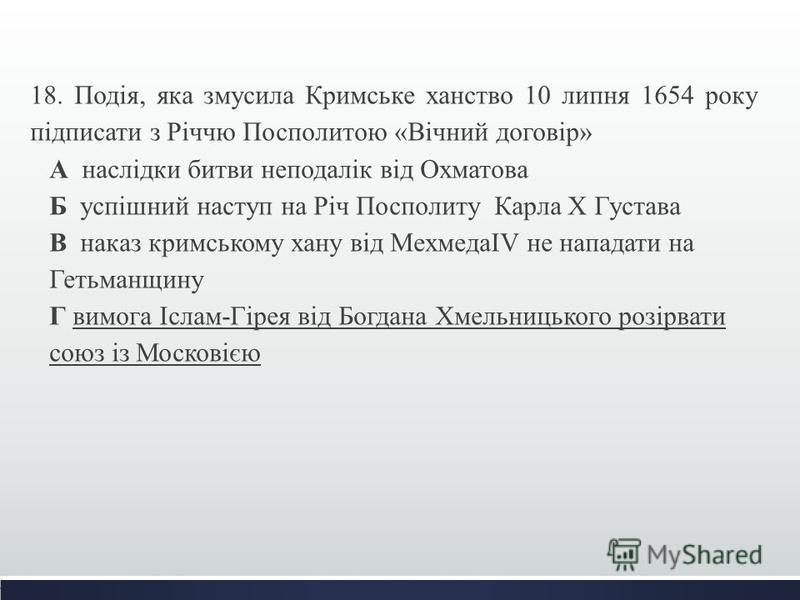 18. Подія, яка змусила Кримське ханство 10 липня 1654 року підписати з Річчю Посполитою «Вічний договір» А наслідки битви неподалік від Охматова Б успішний наступ на Річ Посполиту Карла Х Густава В наказ кримському хану від МехмедаIV не нападати на Г