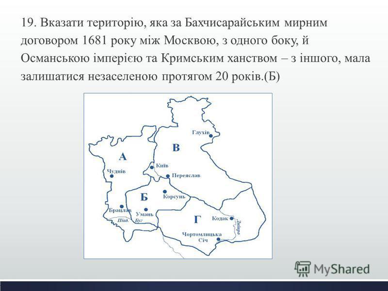 19. Вказати територію, яка за Бахчисарайським мирним договором 1681 року між Москвою, з одного боку, й Османською імперією та Кримським ханством – з іншого, мала залишатися незаселеною протягом 20 років.(Б)