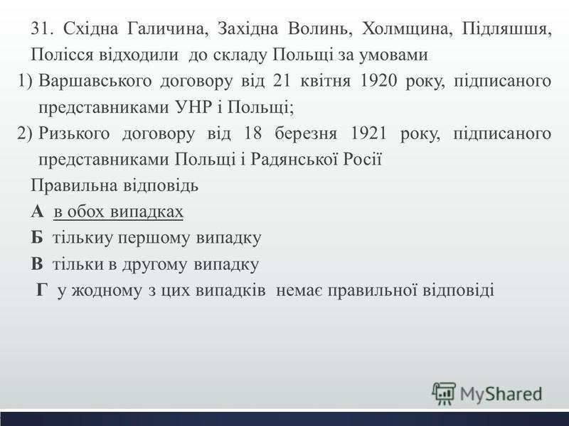 31. Східна Галичина, Західна Волинь, Холмщина, Підляшшя, Полісся відходили до складу Польщі за умовами 1)Варшавського договору від 21 квітня 1920 року, підписаного представниками УНР і Польщі; 2)Ризького договору від 18 березня 1921 року, підписаного