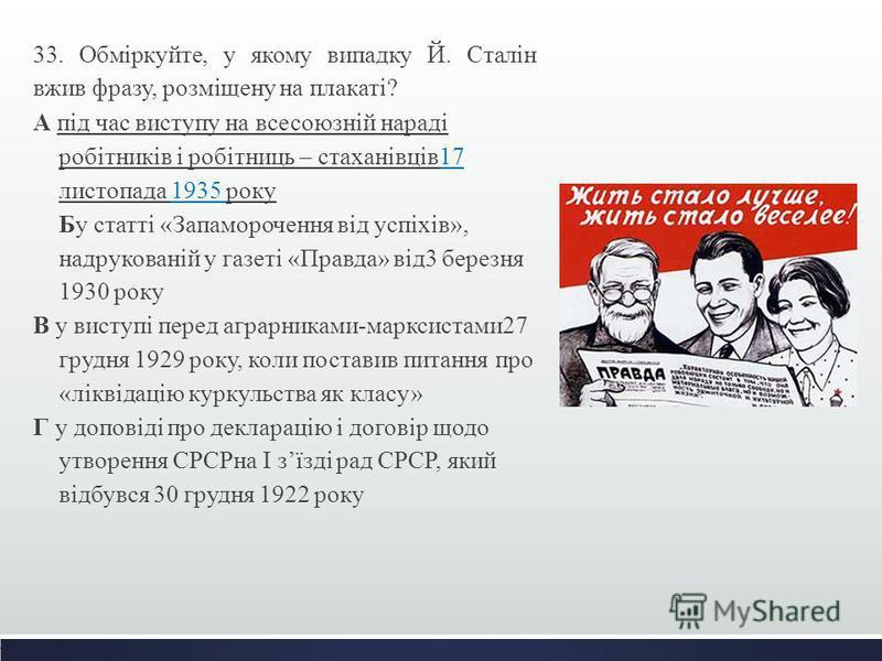 33. Обміркуйте, у якому випадку Й. Сталін вжив фразу, розміщену на плакаті? А під час виступу на всесоюзній нараді робітників і робітниць – стаханівців17 листопада 1935 року Бу статті «Запаморочення від успіхів», надрукованій у газеті «Правда» від3 б