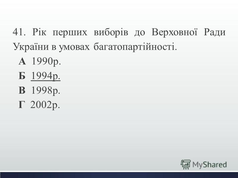 41. Рік перших виборів до Верховної Ради України в умовах багатопартійності. А 1990р. Б 1994р. В 1998р. Г 2002р.