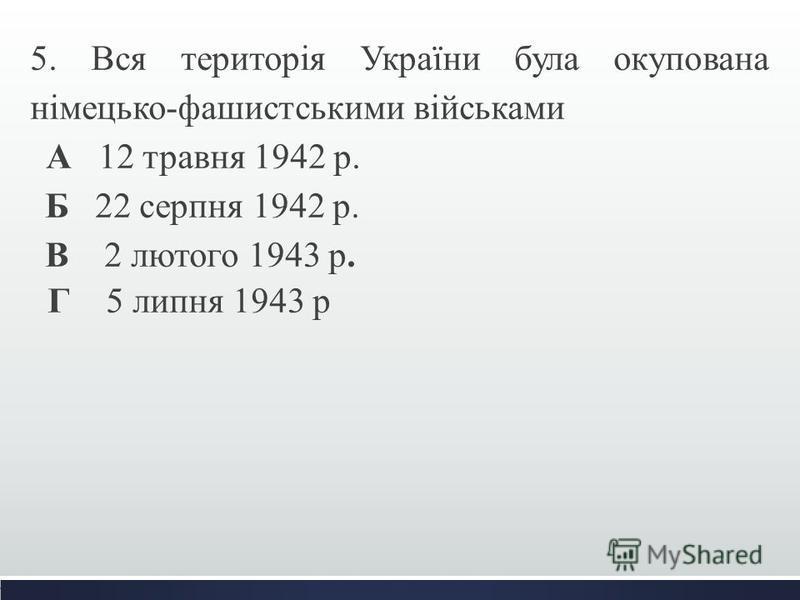 5. Вся територія України була окупована німецько-фашистськими військами А 12 травня 1942 р. Б 22 серпня 1942 р. В 2 лютого 1943 р. Г 5 липня 1943 р