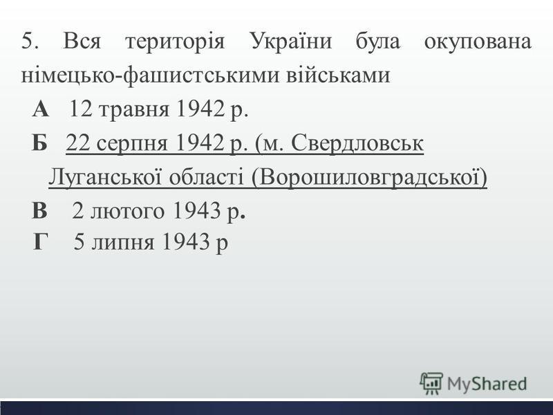 5. Вся територія України була окупована німецько-фашистськими військами А 12 травня 1942 р. Б 22 серпня 1942 р. (м. Свердловськ Луганської області (Ворошиловградської) В 2 лютого 1943 р. Г 5 липня 1943 р