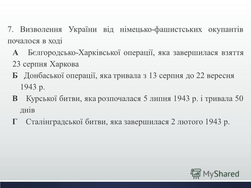 7. Визволення України від німецько-фашистських окупантів почалося в ході А Бєлгородсько-Харківської операції, яка завершилася взяття 23 серпня Харкова Б Донбаської операції, яка тривала з 13 серпня до 22 вересня 1943 р. В Курської битви, яка розпочал