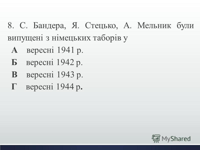 8. С. Бандера, Я. Стецько, А. Мельник були випущені з німецьких таборів у А вересні 1941 р. Б вересні 1942 р. В вересні 1943 р. Г вересні 1944 р.