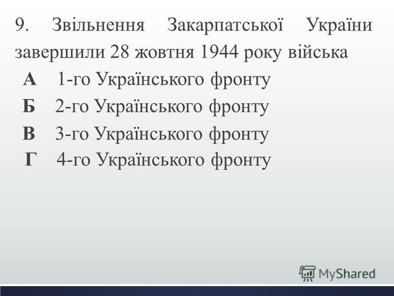 9. Звільнення Закарпатської України завершили 28 жовтня 1944 року війська А 1-го Українського фронту Б 2-го Українського фронту В 3-го Українського фронту Г 4-го Українського фронту